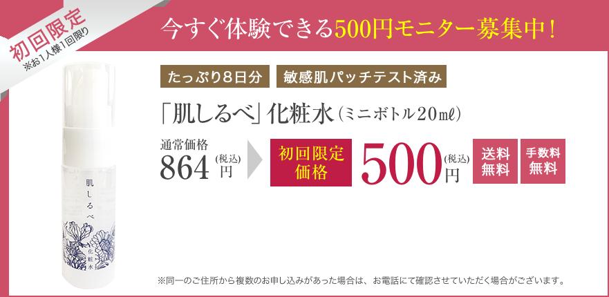 今すぐ体験できる500円モニター募集中! 「肌しるべ」化粧水(ミニボトル20㎖)初回限定価格 500円(税込) 送料無料 手数料無料 ※同一のご住所から複数のお申し込みがあった場合は、お電話にて確認させていただく場合がございます。